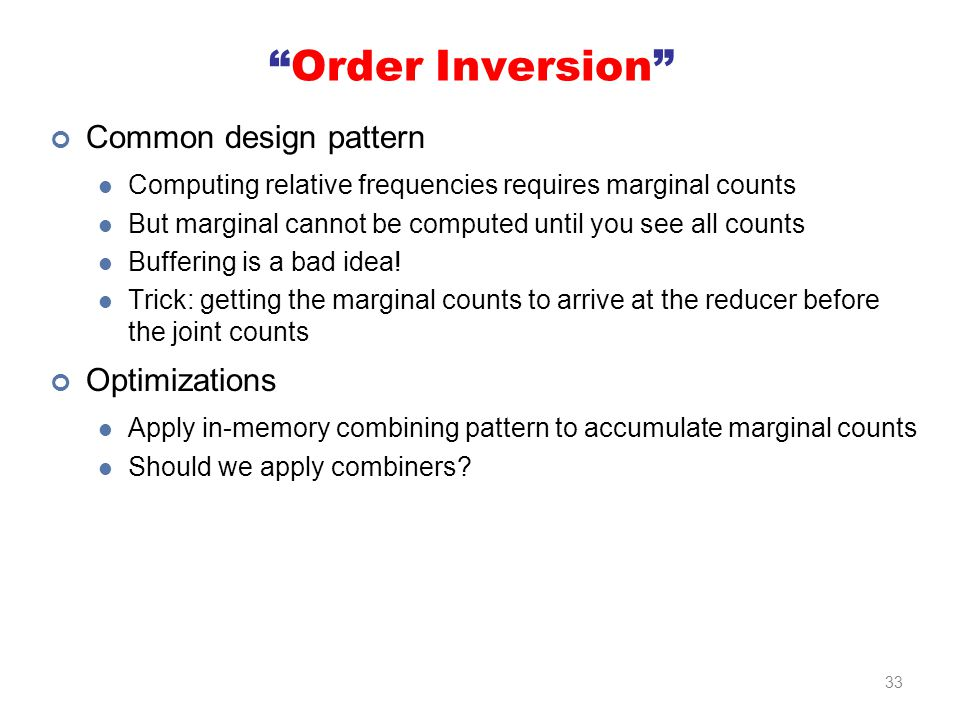 Order Inversion Common design pattern Computing relative frequencies requires marginal counts But marginal cannot be computed until you see all counts Buffering is a bad idea.