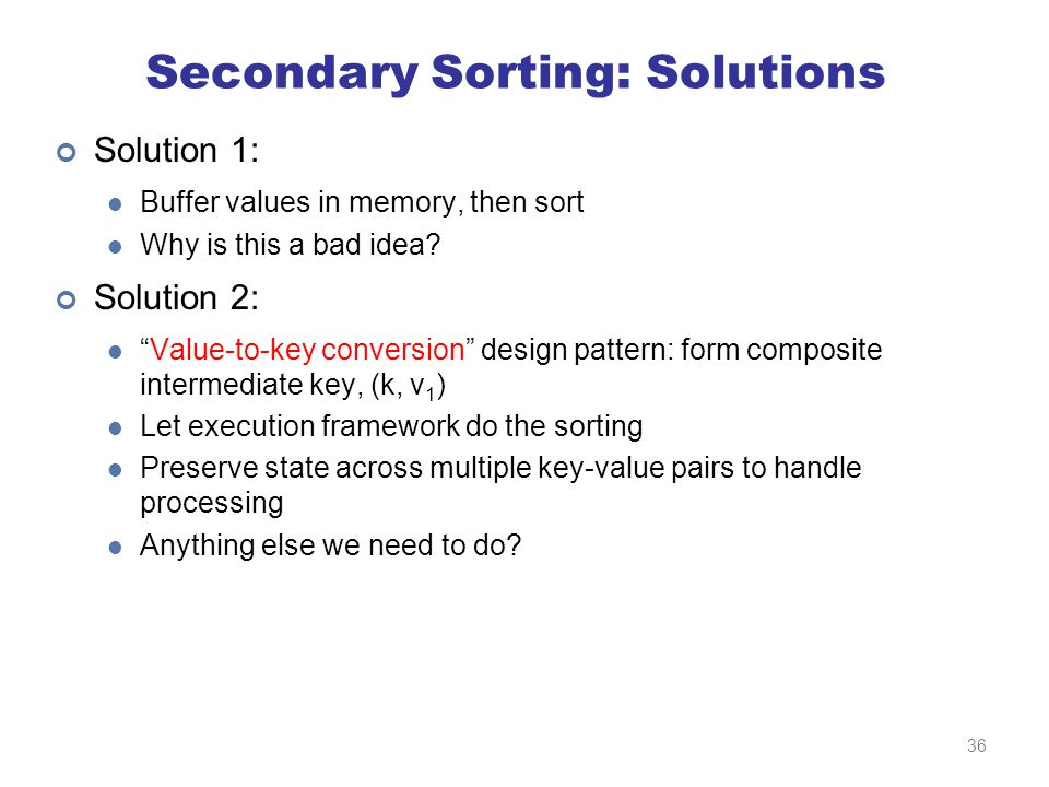 Secondary Sorting: Solutions Solution 1: Buffer values in memory, then sort Why is this a bad idea.