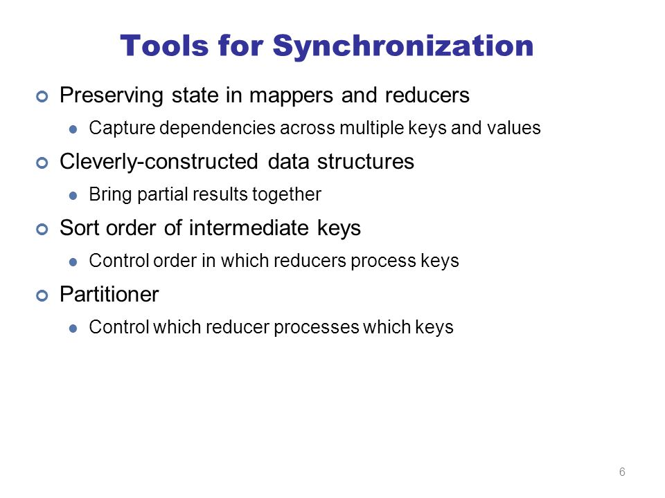 Tools for Synchronization Preserving state in mappers and reducers Capture dependencies across multiple keys and values Cleverly-constructed data structures Bring partial results together Sort order of intermediate keys Control order in which reducers process keys Partitioner Control which reducer processes which keys 6
