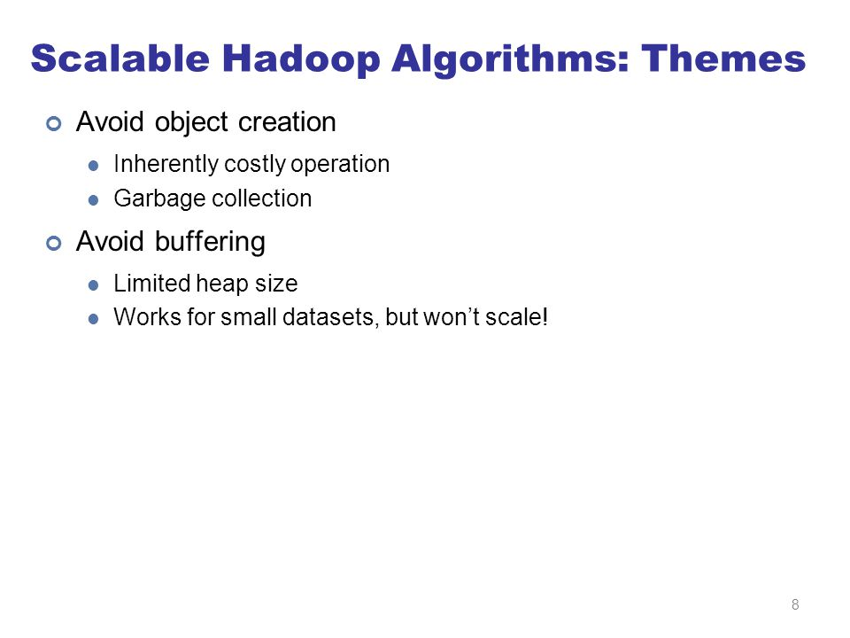 Scalable Hadoop Algorithms: Themes Avoid object creation Inherently costly operation Garbage collection Avoid buffering Limited heap size Works for small datasets, but won't scale.
