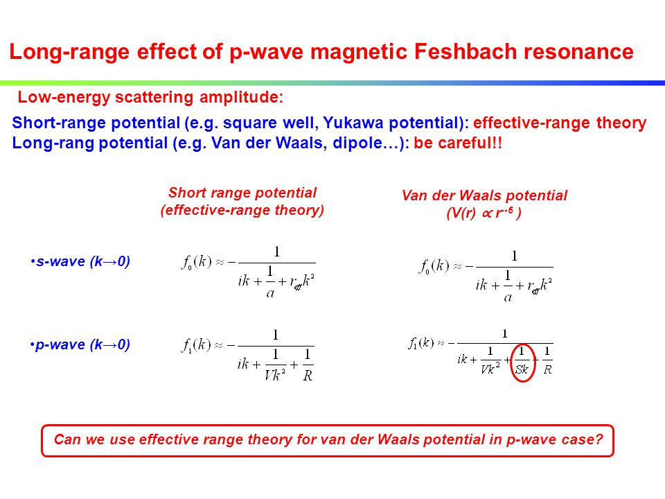 Long-range effect of p-wave magnetic Feshbach resonance Short range potential (effective-range theory) Van der Waals potential (V(r) ∝ r --6 ) s-wave