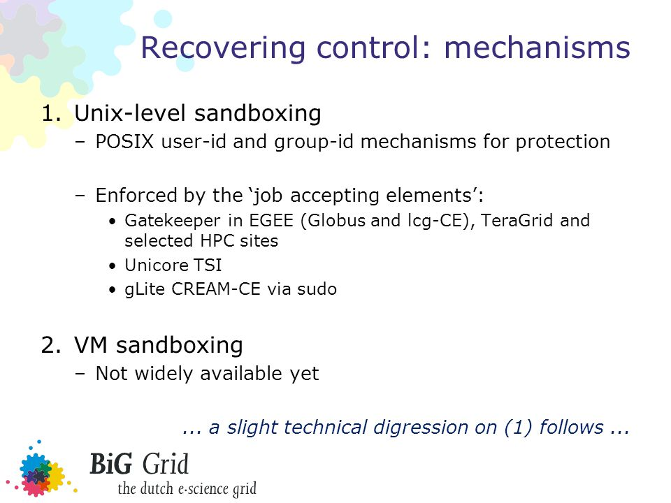 Recovering control: mechanisms 1.Unix-level sandboxing –POSIX user-id and group-id mechanisms for protection –Enforced by the 'job accepting elements': Gatekeeper in EGEE (Globus and lcg-CE), TeraGrid and selected HPC sites Unicore TSI gLite CREAM-CE via sudo 2.VM sandboxing –Not widely available yet...