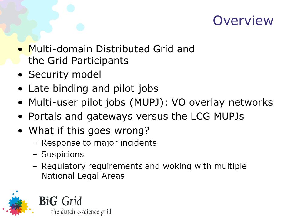 Overview Multi-domain Distributed Grid and the Grid Participants Security model Late binding and pilot jobs Multi-user pilot jobs (MUPJ): VO overlay networks Portals and gateways versus the LCG MUPJs What if this goes wrong.