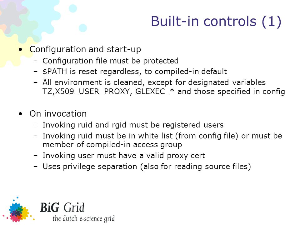 Built-in controls (1) Configuration and start-up –Configuration file must be protected –$PATH is reset regardless, to compiled-in default –All environment is cleaned, except for designated variables TZ,X509_USER_PROXY, GLEXEC_* and those specified in config On invocation –Invoking ruid and rgid must be registered users –Invoking ruid must be in white list (from config file) or must be member of compiled-in access group –Invoking user must have a valid proxy cert –Uses privilege separation (also for reading source files)