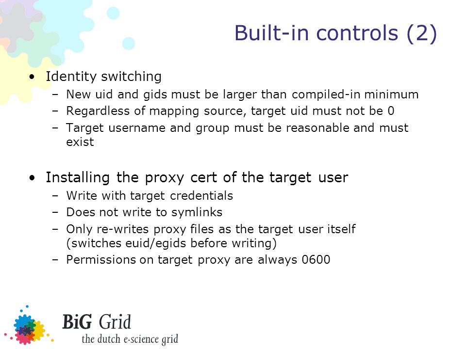 Built-in controls (2) Identity switching –New uid and gids must be larger than compiled-in minimum –Regardless of mapping source, target uid must not be 0 –Target username and group must be reasonable and must exist Installing the proxy cert of the target user –Write with target credentials –Does not write to symlinks –Only re-writes proxy files as the target user itself (switches euid/egids before writing) –Permissions on target proxy are always 0600