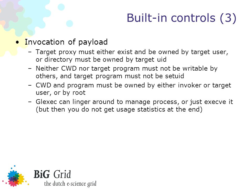 Built-in controls (3) Invocation of payload –Target proxy must either exist and be owned by target user, or directory must be owned by target uid –Neither CWD nor target program must not be writable by others, and target program must not be setuid –CWD and program must be owned by either invoker or target user, or by root –Glexec can linger around to manage process, or just execve it (but then you do not get usage statistics at the end)