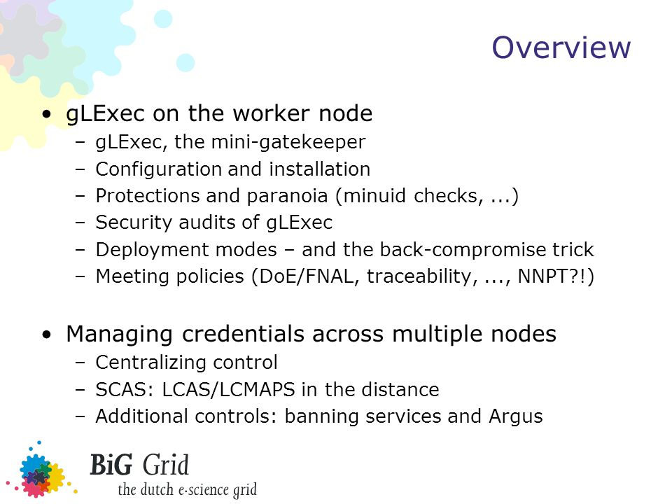 Overview gLExec on the worker node –gLExec, the mini-gatekeeper –Configuration and installation –Protections and paranoia (minuid checks,...) –Security audits of gLExec –Deployment modes – and the back-compromise trick –Meeting policies (DoE/FNAL, traceability,..., NNPT !) Managing credentials across multiple nodes –Centralizing control –SCAS: LCAS/LCMAPS in the distance –Additional controls: banning services and Argus