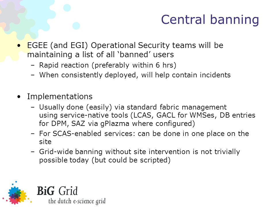 Central banning EGEE (and EGI) Operational Security teams will be maintaining a list of all 'banned' users –Rapid reaction (preferably within 6 hrs) –When consistently deployed, will help contain incidents Implementations –Usually done (easily) via standard fabric management using service-native tools (LCAS, GACL for WMSes, DB entries for DPM, SAZ via gPlazma where configured) –For SCAS-enabled services: can be done in one place on the site –Grid-wide banning without site intervention is not trivially possible today (but could be scripted)