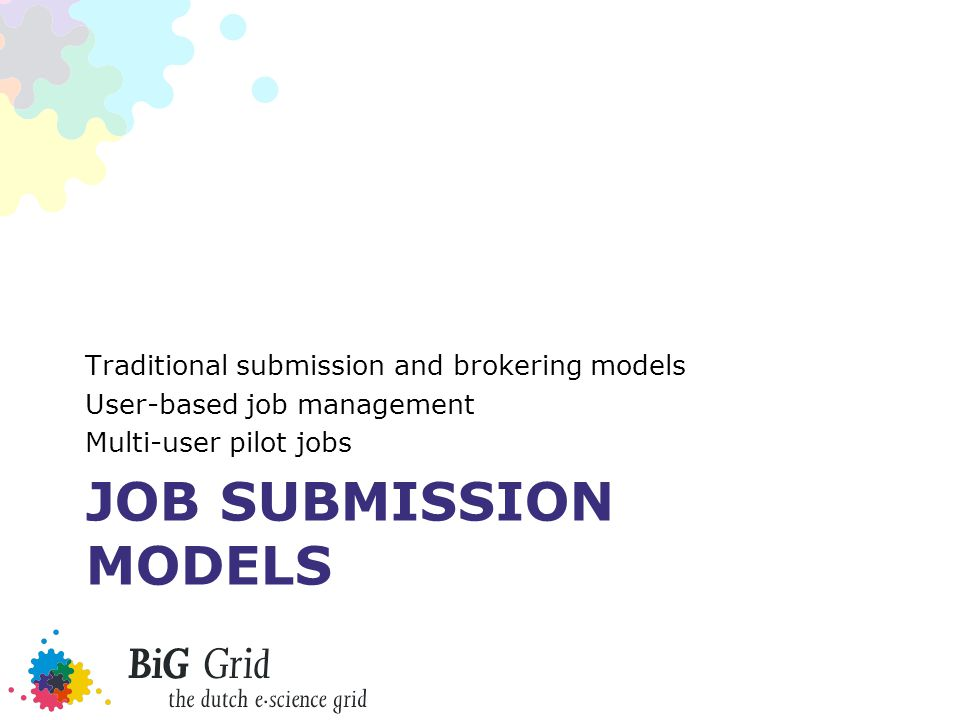 JOB SUBMISSION MODELS Traditional submission and brokering models User-based job management Multi-user pilot jobs