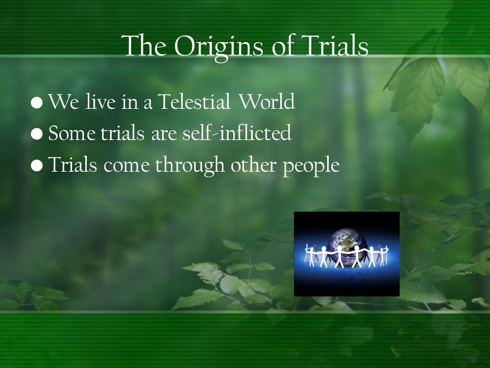 We live in a Telestial World Some trials are self-inflicted Trials come through other people