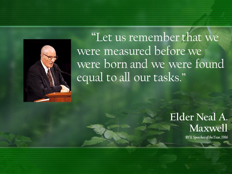 """ Let us remember that we were measured before we were born and we were found equal to all our tasks."" Elder Neal A. Maxwell BYU Speeches of the Year,"