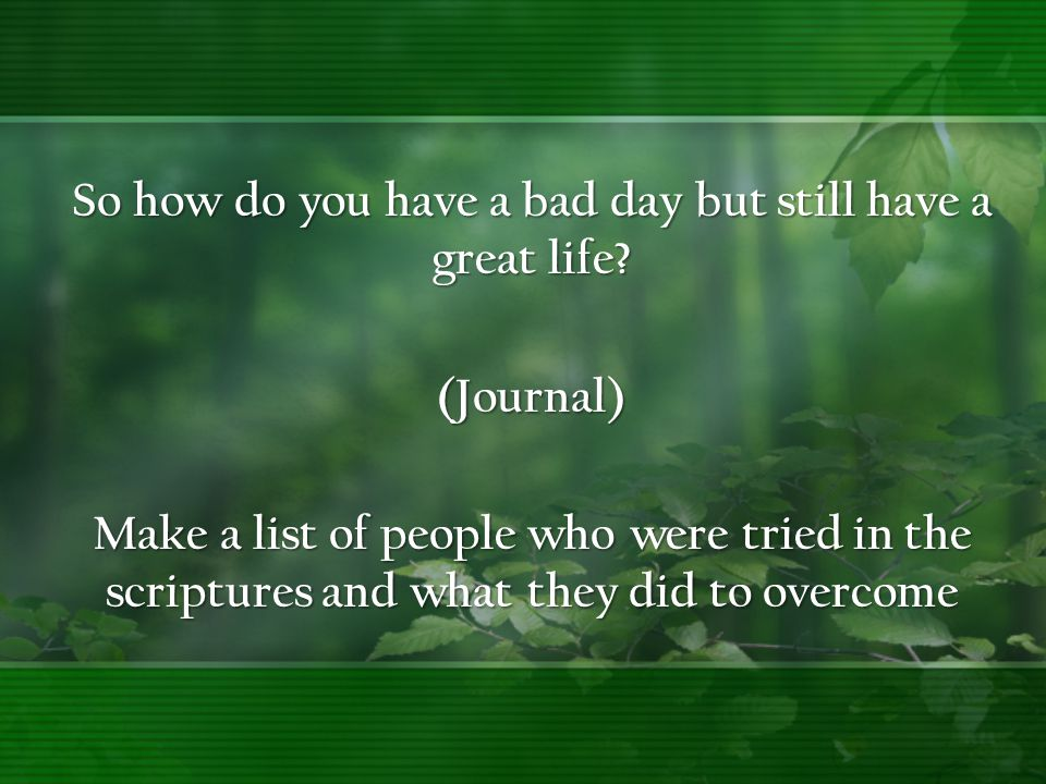 So how do you have a bad day but still have a great life? (Journal) Make a list of people who were tried in the scriptures and what they did to overco