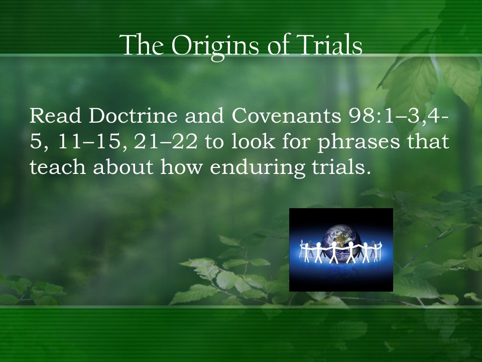 Read Doctrine and Covenants 98:1–3,4- 5, 11–15, 21–22 to look for phrases that teach about how enduring trials.