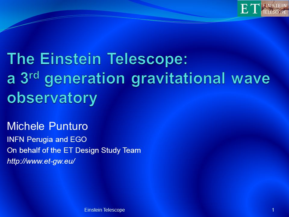 Michele Punturo INFN Perugia and EGO On behalf of the ET Design Study Team http://www.et-gw.eu/ 1Einstein Telescope