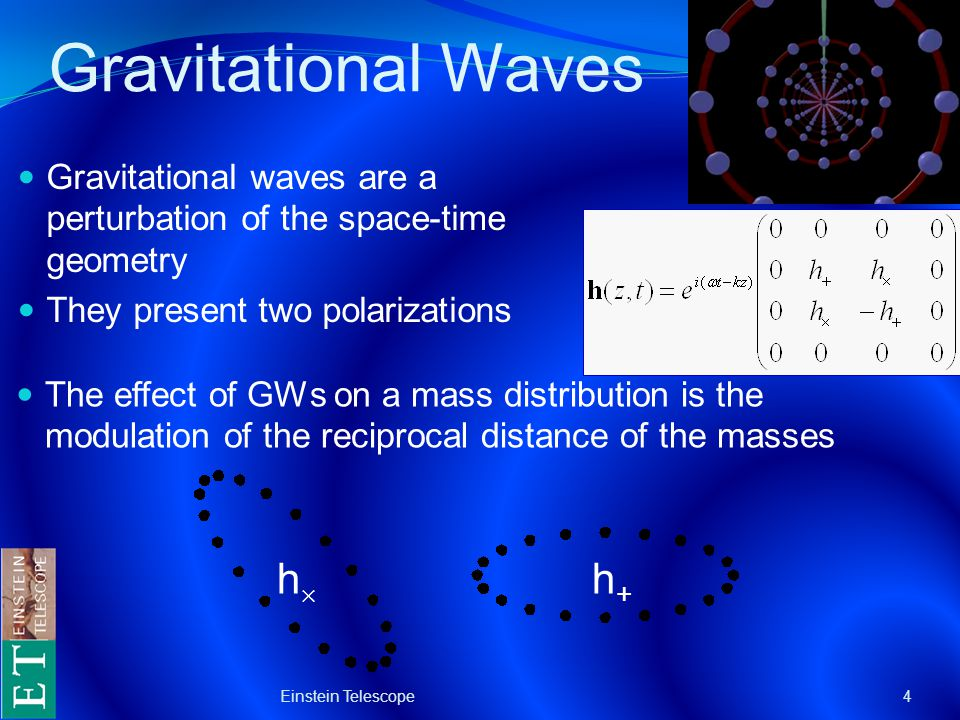 Gravitational Waves Gravitational waves are a perturbation of the space-time geometry They present two polarizations Einstein Telescope4 The effect of GWs on a mass distribution is the modulation of the reciprocal distance of the masses hh h+h+