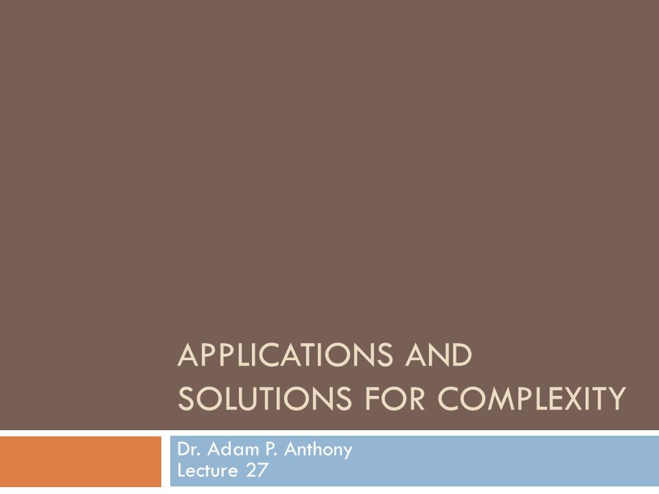 APPLICATIONS AND SOLUTIONS FOR COMPLEXITY Dr. Adam P. Anthony Lecture 27