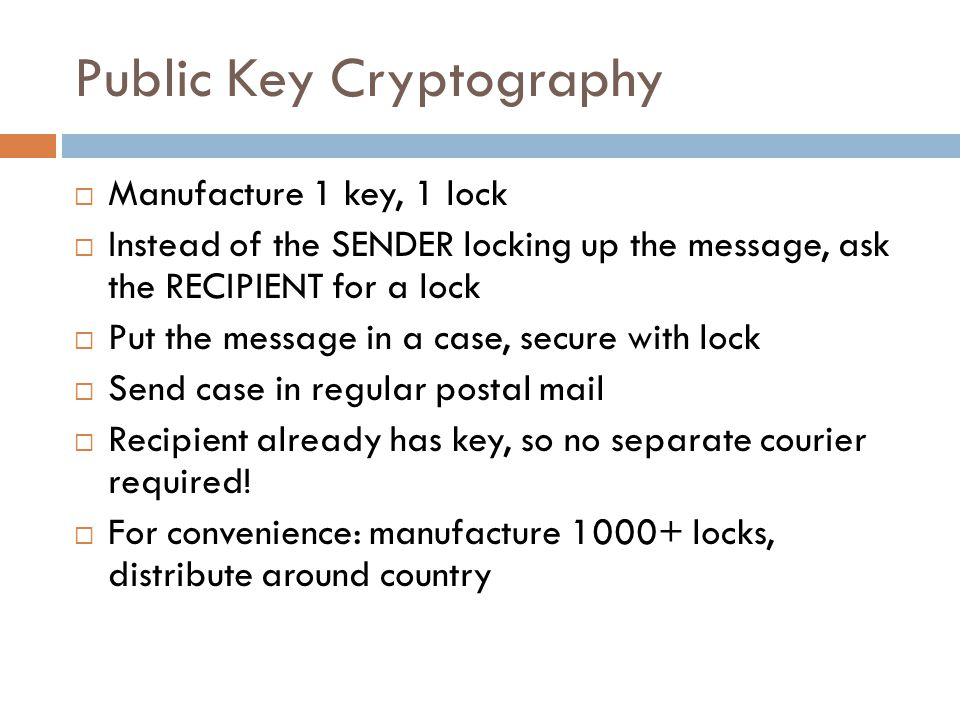 Public Key Cryptography  Manufacture 1 key, 1 lock  Instead of the SENDER locking up the message, ask the RECIPIENT for a lock  Put the message in a case, secure with lock  Send case in regular postal mail  Recipient already has key, so no separate courier required.