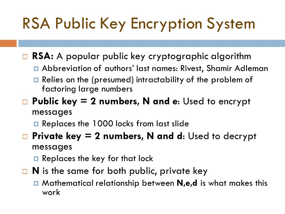 RSA Public Key Encryption System  RSA: A popular public key cryptographic algorithm  Abbreviation of authors' last names: Rivest, Shamir Adleman  R
