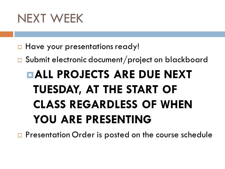 NEXT WEEK  Have your presentations ready!  Submit electronic document/project on blackboard  ALL PROJECTS ARE DUE NEXT TUESDAY, AT THE START OF CLA