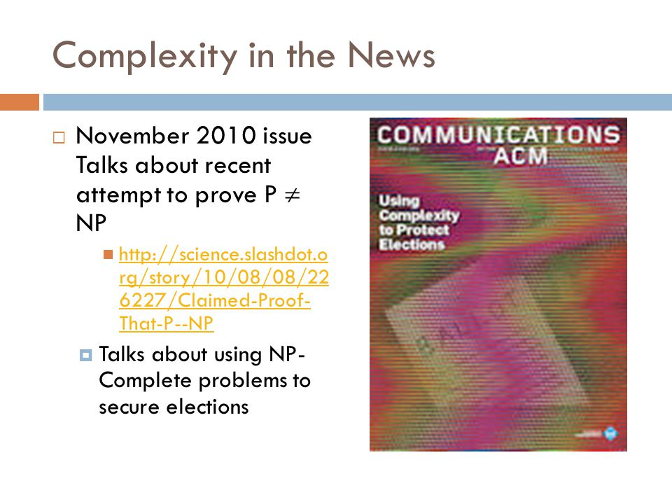 Complexity in the News  November 2010 issue Talks about recent attempt to prove P  NP http://science.slashdot.o rg/story/10/08/08/22 6227/Claimed-Proof- That-P--NP http://science.slashdot.o rg/story/10/08/08/22 6227/Claimed-Proof- That-P--NP  Talks about using NP- Complete problems to secure elections