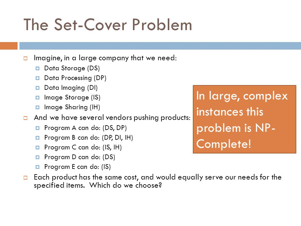 The Set-Cover Problem  Imagine, in a large company that we need:  Data Storage (DS)  Data Processing (DP)  Data Imaging (DI)  Image Storage (IS)