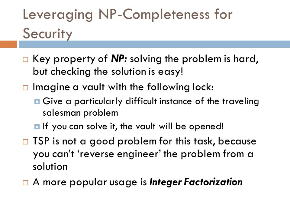 Leveraging NP-Completeness for Security  Key property of NP: solving the problem is hard, but checking the solution is easy.