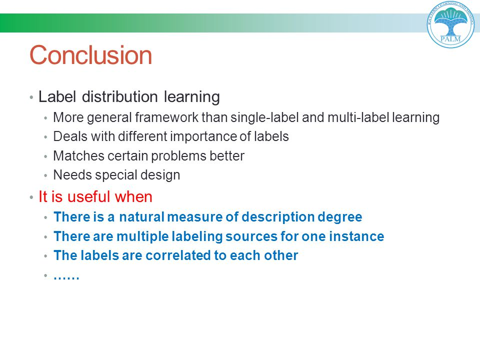 Conclusion Label distribution learning More general framework than single-label and multi-label learning Deals with different importance of labels Mat