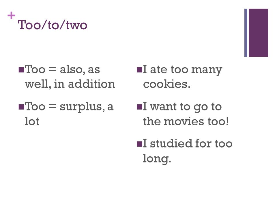 + Too/to/two Too = also, as well, in addition Too = surplus, a lot I ate too many cookies.