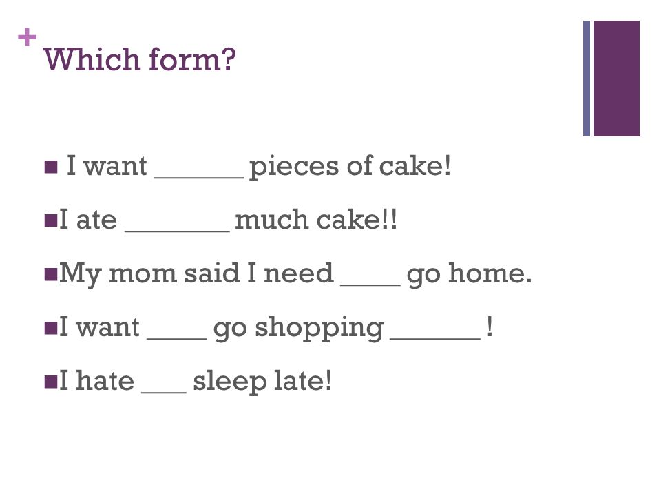 + Which form. I want ______ pieces of cake. I ate _______ much cake!.