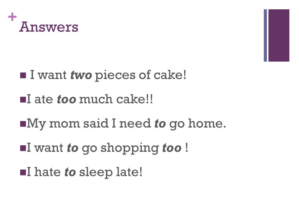 + Answers I want two pieces of cake. I ate too much cake!.