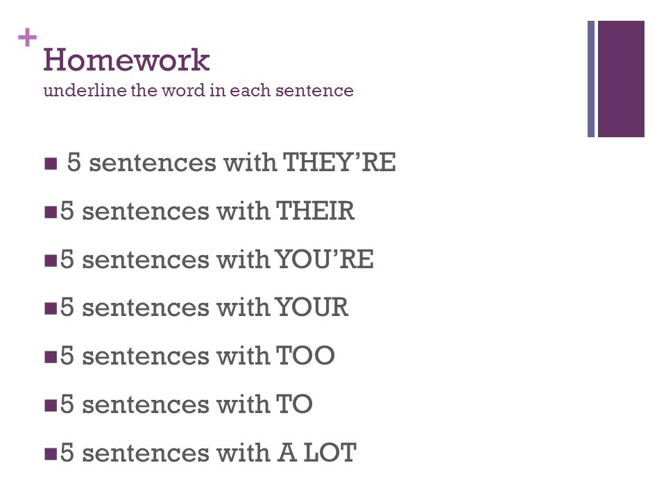+ Homework underline the word in each sentence 5 sentences with THEY'RE 5 sentences with THEIR 5 sentences with YOU'RE 5 sentences with YOUR 5 sentences with TOO 5 sentences with TO 5 sentences with A LOT