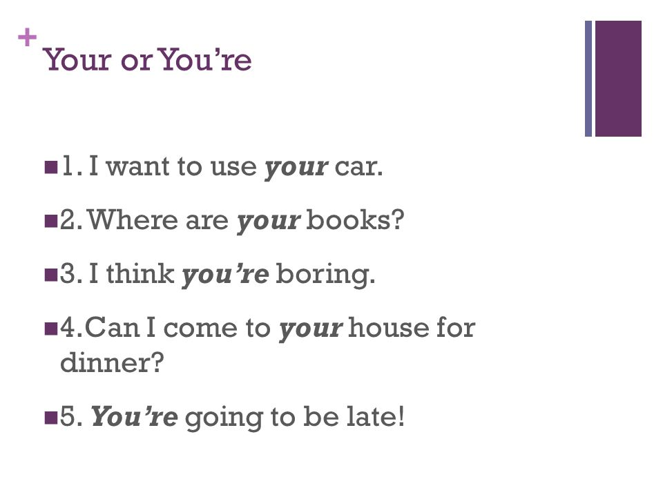+ Your or You're 1. I want to use your car. 2. Where are your books.