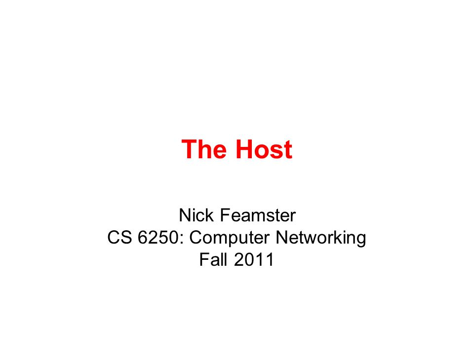 The Host Nick Feamster CS 6250: Computer Networking Fall 2011