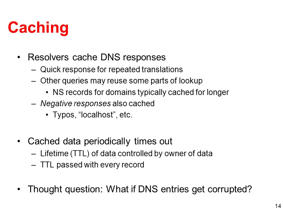 14 Caching Resolvers cache DNS responses –Quick response for repeated translations –Other queries may reuse some parts of lookup NS records for domain