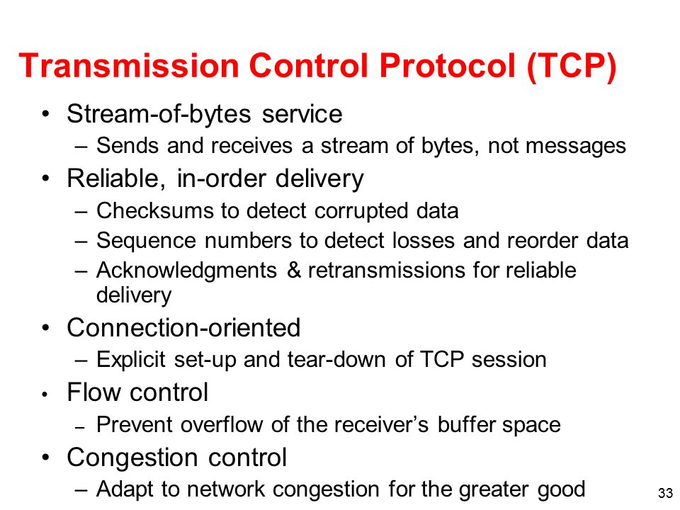 33 Transmission Control Protocol (TCP) Stream-of-bytes service –Sends and receives a stream of bytes, not messages Reliable, in-order delivery –Checks