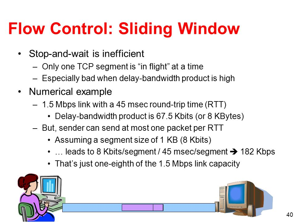 "40 Flow Control: Sliding Window Stop-and-wait is inefficient –Only one TCP segment is ""in flight"" at a time –Especially bad when delay-bandwidth produ"