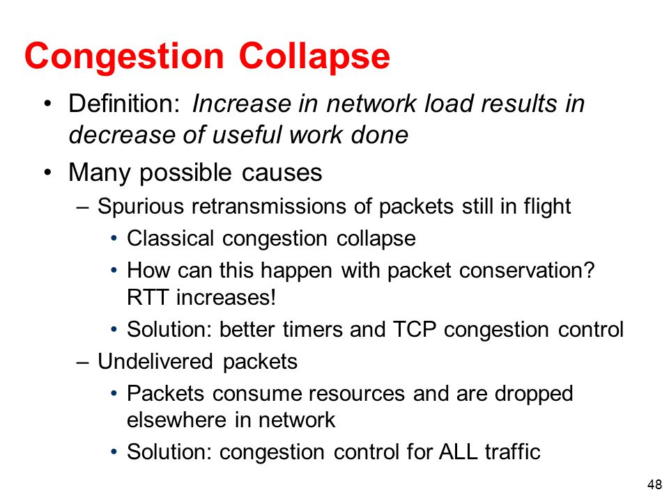 48 Congestion Collapse Definition: Increase in network load results in decrease of useful work done Many possible causes –Spurious retransmissions of