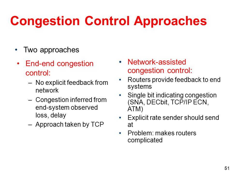 51 Congestion Control Approaches End-end congestion control: –No explicit feedback from network –Congestion inferred from end-system observed loss, de