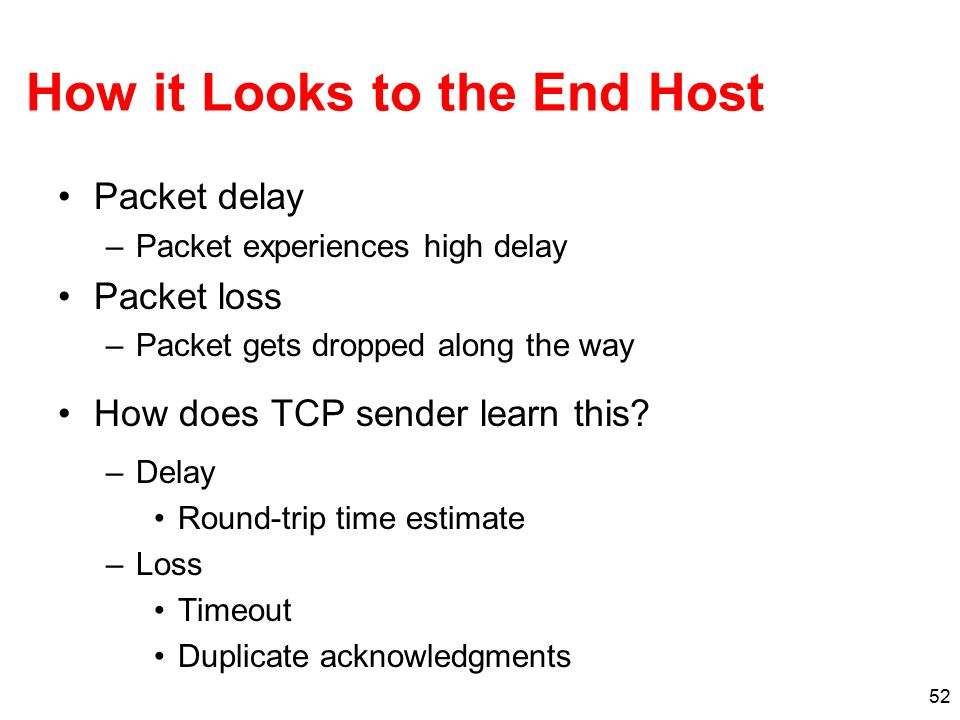 52 How it Looks to the End Host Packet delay –Packet experiences high delay Packet loss –Packet gets dropped along the way How does TCP sender learn t