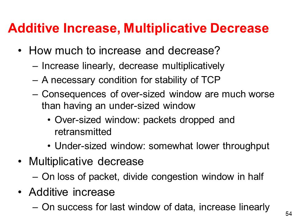 54 Additive Increase, Multiplicative Decrease How much to increase and decrease? –Increase linearly, decrease multiplicatively –A necessary condition