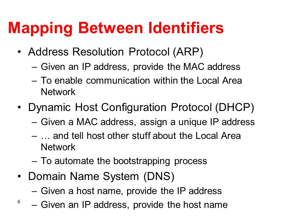 6 Mapping Between Identifiers Address Resolution Protocol (ARP) –Given an IP address, provide the MAC address –To enable communication within the Loca