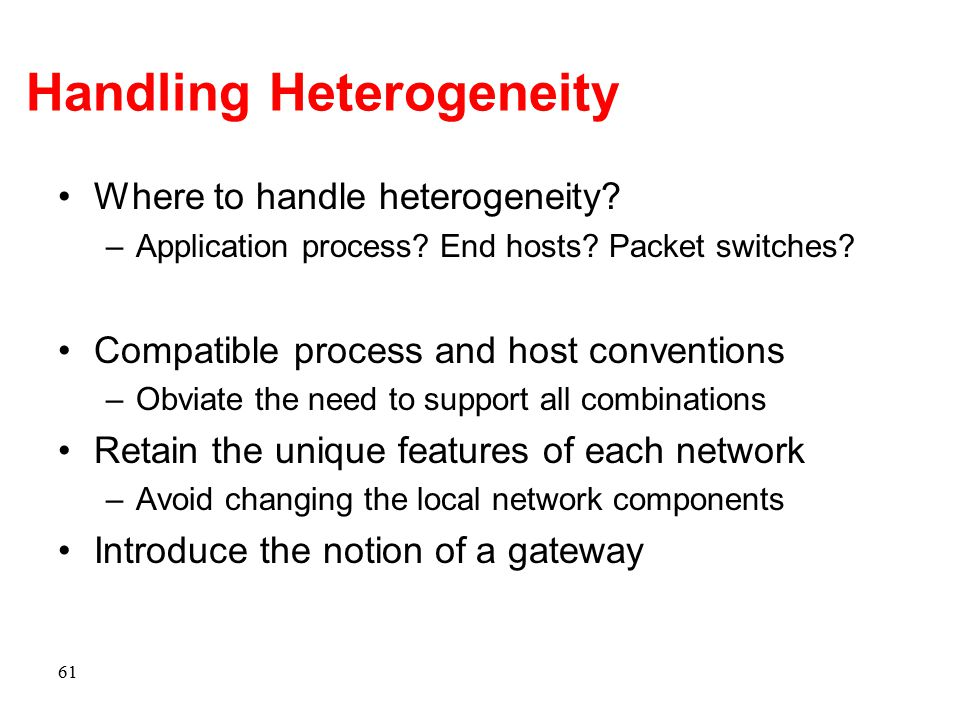 Handling Heterogeneity Where to handle heterogeneity? –Application process? End hosts? Packet switches? Compatible process and host conventions –Obvia