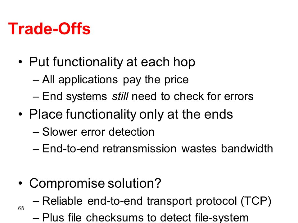 Trade-Offs Put functionality at each hop –All applications pay the price –End systems still need to check for errors Place functionality only at the e