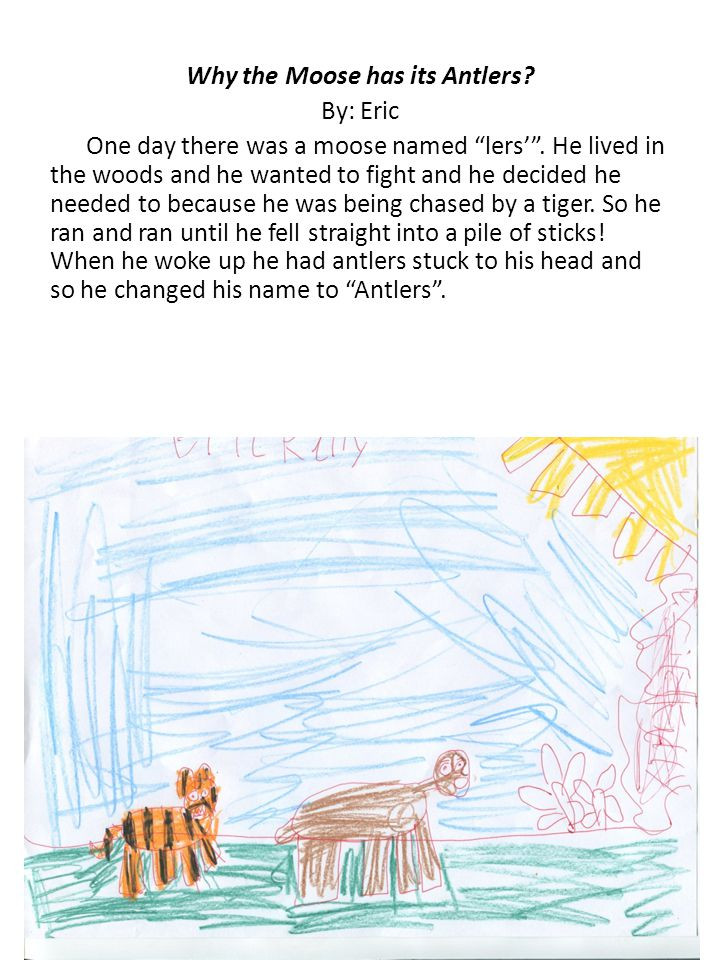 Why the Moose has its Antlers. By: Eric One day there was a moose named lers' .