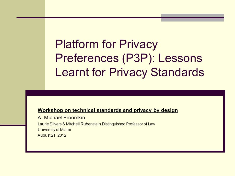 The Problem P3P Was Designed to Solve Privacy principle: Users should control use of personal information about them held by others – or at least negotiate rules about it But in fact: Your browser says a lot about you Users share data with web sites Web privacy policies are Under-specified Unclear, complex, non-standard Unread 2
