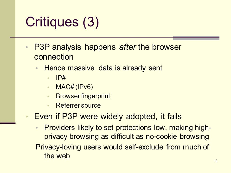 Critiques (3) P3P analysis happens after the browser connection Hence massive data is already sent IP# MAC# (IPv6) Browser fingerprint Referrer source Even if P3P were widely adopted, it fails Providers likely to set protections low, making high- privacy browsing as difficult as no-cookie browsing Privacy-loving users would self-exclude from much of the web 12