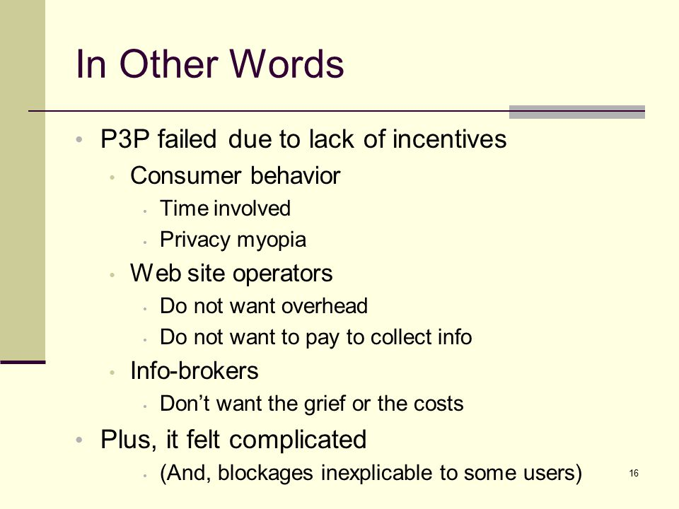 In Other Words P3P failed due to lack of incentives Consumer behavior Time involved Privacy myopia Web site operators Do not want overhead Do not want to pay to collect info Info-brokers Don't want the grief or the costs Plus, it felt complicated (And, blockages inexplicable to some users) 16