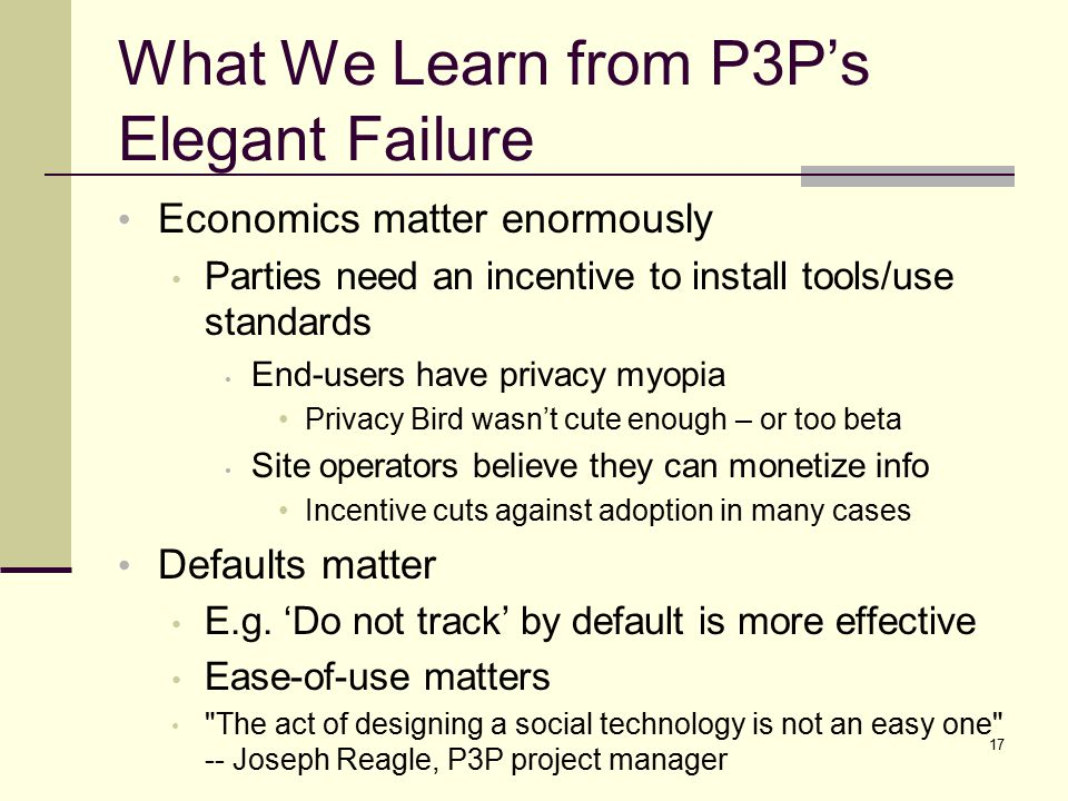 What We Learn from P3P's Elegant Failure Economics matter enormously Parties need an incentive to install tools/use standards End-users have privacy myopia Privacy Bird wasn't cute enough – or too beta Site operators believe they can monetize info Incentive cuts against adoption in many cases Defaults matter E.g.