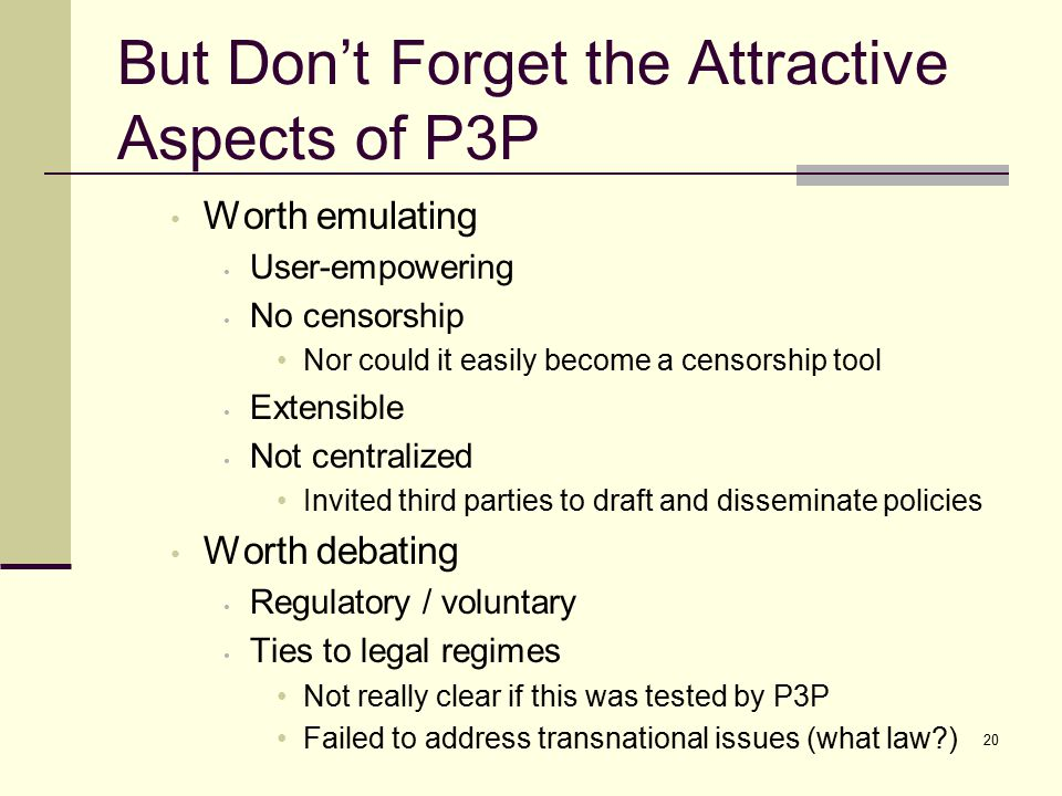 But Don't Forget the Attractive Aspects of P3P Worth emulating User-empowering No censorship Nor could it easily become a censorship tool Extensible Not centralized Invited third parties to draft and disseminate policies Worth debating Regulatory / voluntary Ties to legal regimes Not really clear if this was tested by P3P Failed to address transnational issues (what law ) 20