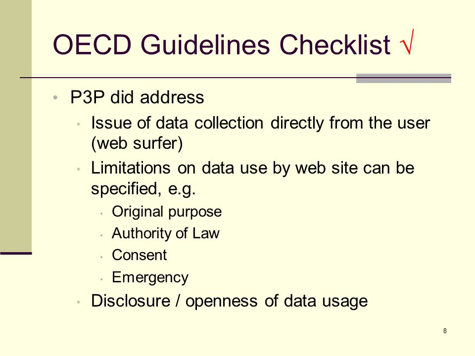 OECD Guidelines Checklist √ P3P did address Issue of data collection directly from the user (web surfer) Limitations on data use by web site can be specified, e.g.